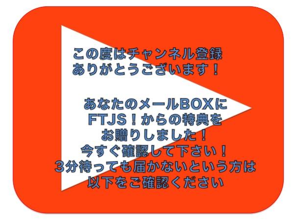 この度はチャンネル登録 ありがとうございます!あなたのメールBOXに FTJS!からの特典を お贈りしました! 今すぐ確認して下さい! 3分待っても届かないという方は 以下をご確認ください